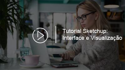 Tutorial Básico SketchUp – INTERFACE E FERRAMENTA DE VISUALIZAÇÃO