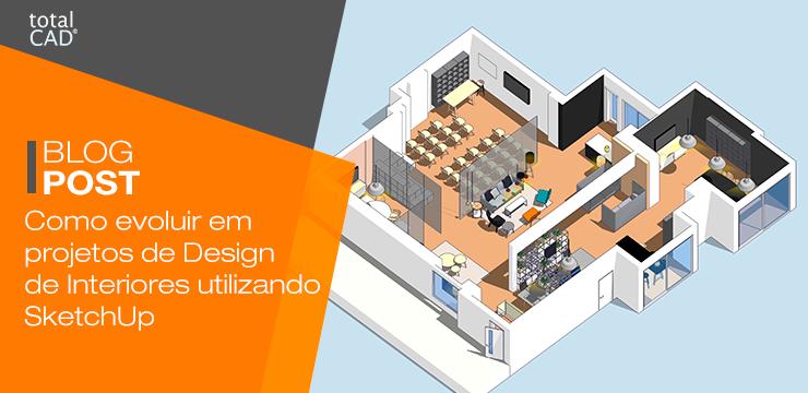 Como evoluir em projetos de Design de Interiores utilizando o SketchUp