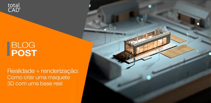 Realidade + Renderização: Veja como fazer uma maquete 3D